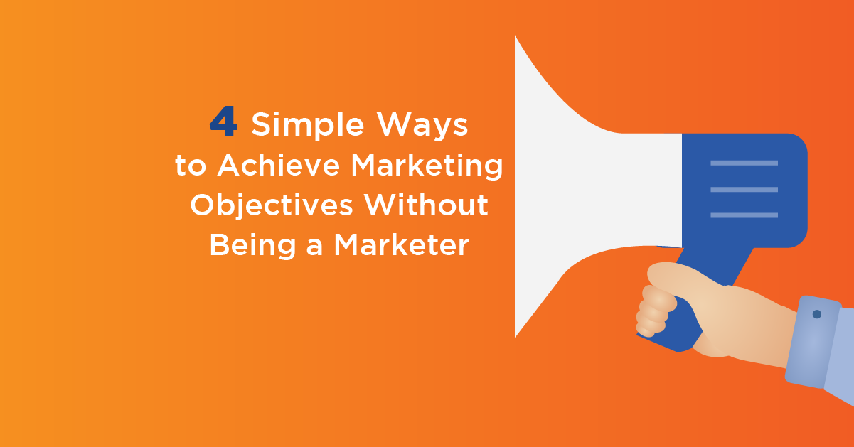 4 Simple Ways to Achieve Marketing Objectives Without Being a Marketer